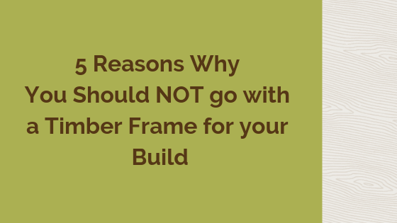 5 Reasons Why You Should NOT Go with a Timber Frame for your Build.