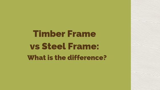 Timber Frame vs Steel Frame: What is the difference?