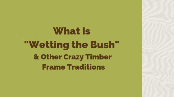 "What is ""Wetting the Bush"", and Other Crazy Timber Frame Traditions"
